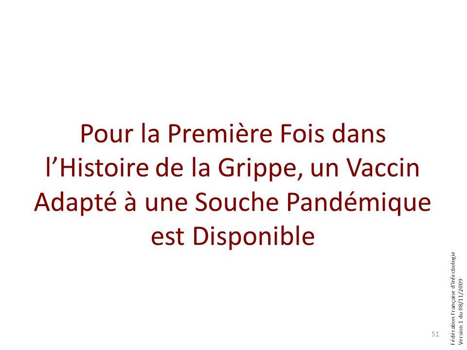 Fédération Française dInfectiologie Version 1 du 08/11/2009 Pour la Première Fois dans lHistoire de la Grippe, un Vaccin Adapté à une Souche Pandémique est Disponible 51
