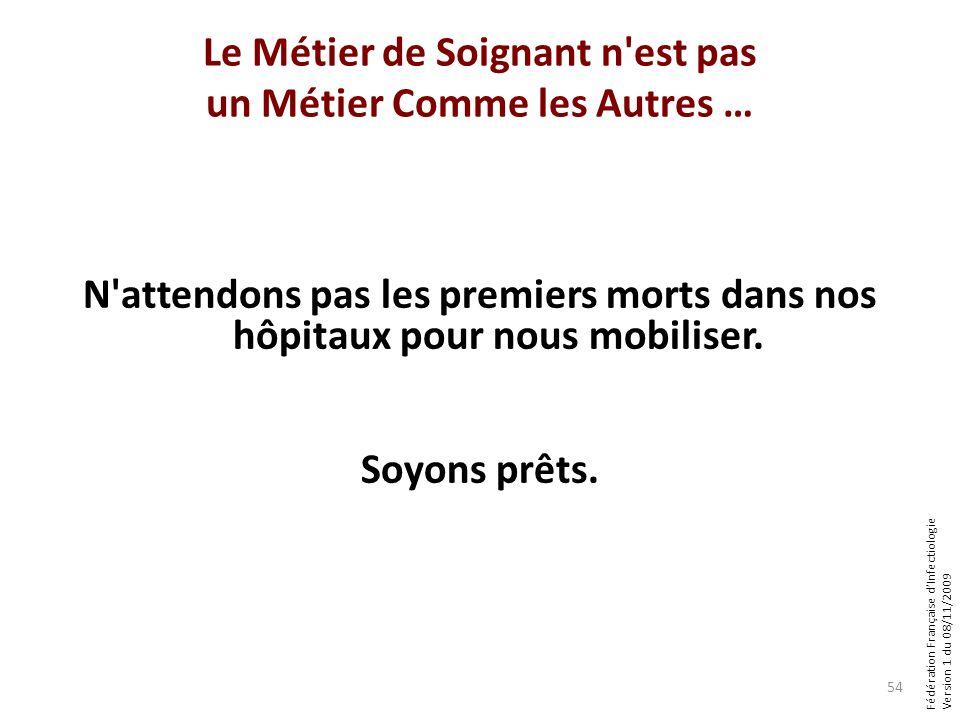 Fédération Française dInfectiologie Version 1 du 08/11/2009 Le Métier de Soignant n est pas un Métier Comme les Autres … N attendons pas les premiers morts dans nos hôpitaux pour nous mobiliser.