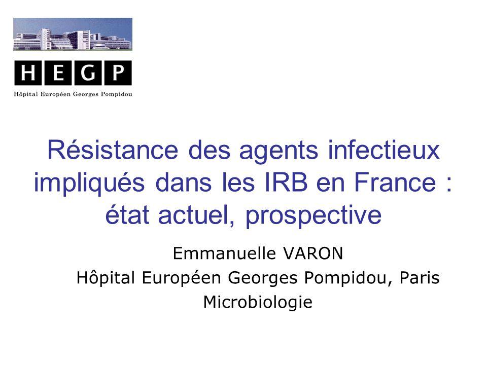Résistance des agents infectieux impliqués dans les IRB en France : état actuel, prospective Emmanuelle VARON Hôpital Européen Georges Pompidou, Paris