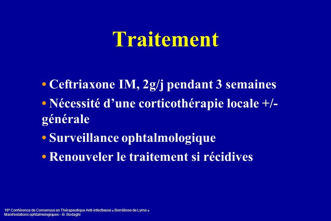 16 e Conférence de Consensus en Thérapeutique Anti-infectieuse « Borréliose de Lyme » Manifestations ophtalmologiques – B. Bodaghi Traitement Ceftriax