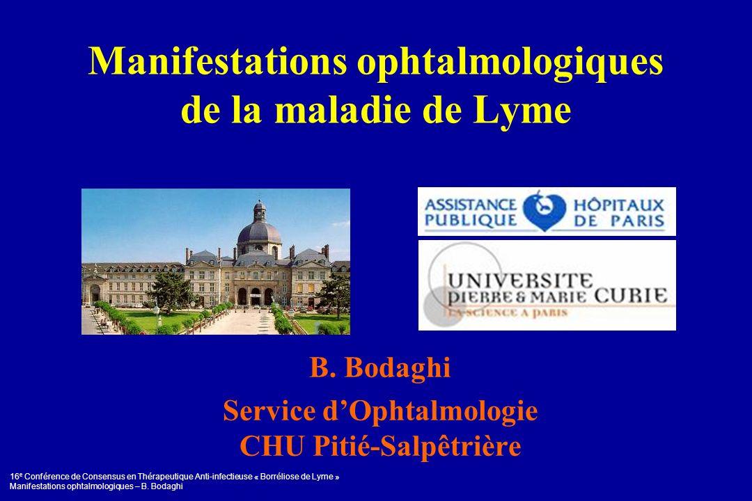 16 e Conférence de Consensus en Thérapeutique Anti-infectieuse « Borréliose de Lyme » Manifestations ophtalmologiques – B. Bodaghi Manifestations opht
