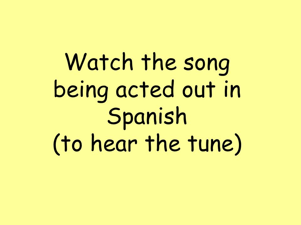 Watch the song being acted out in Spanish (to hear the tune)