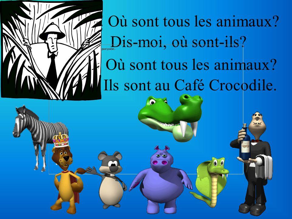 Où sont tous les animaux? Dis-moi, où sont-ils? Où sont tous les animaux? Ils sont au Café Crocodile.