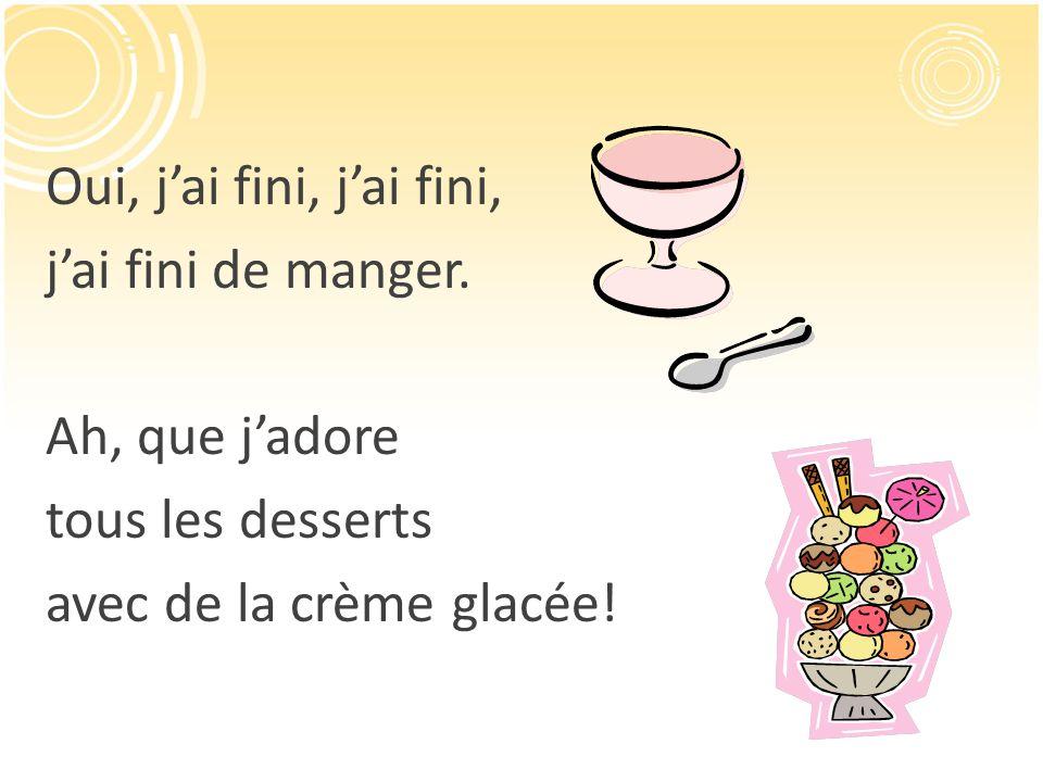 Oui, jai fini, jai fini, jai fini de manger. Ah, que jadore tous les desserts avec de la crème glacée!