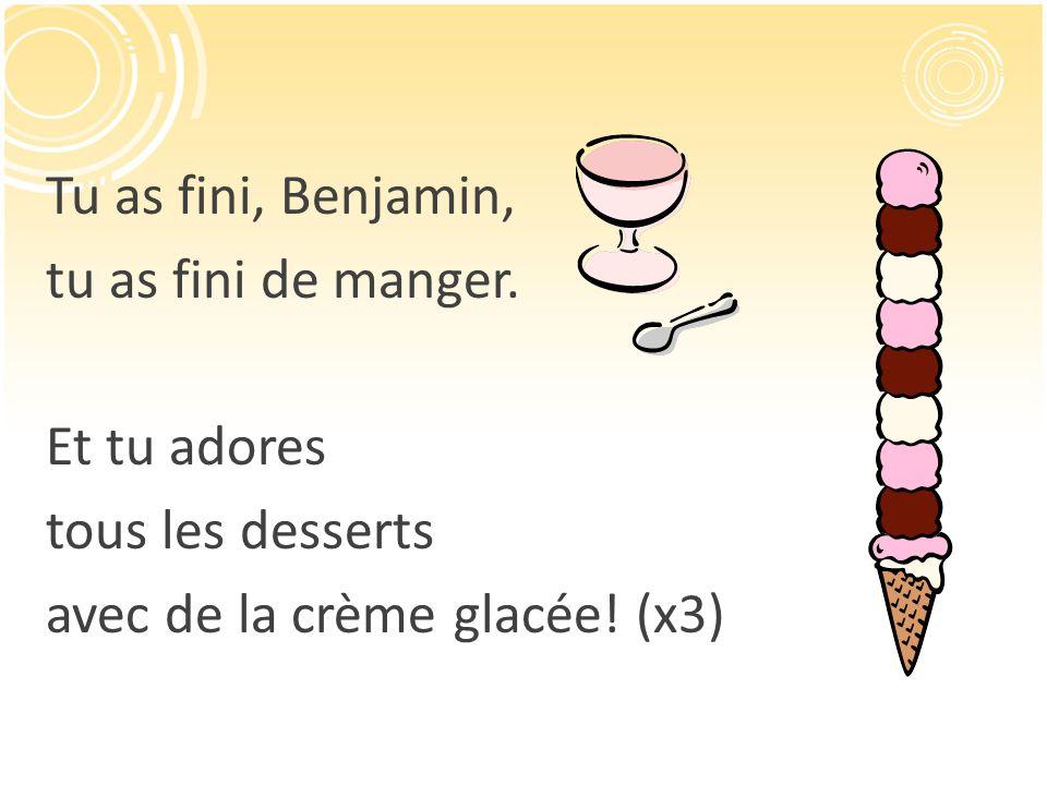 Tu as fini, Benjamin, tu as fini de manger. Et tu adores tous les desserts avec de la crème glacée! (x3)