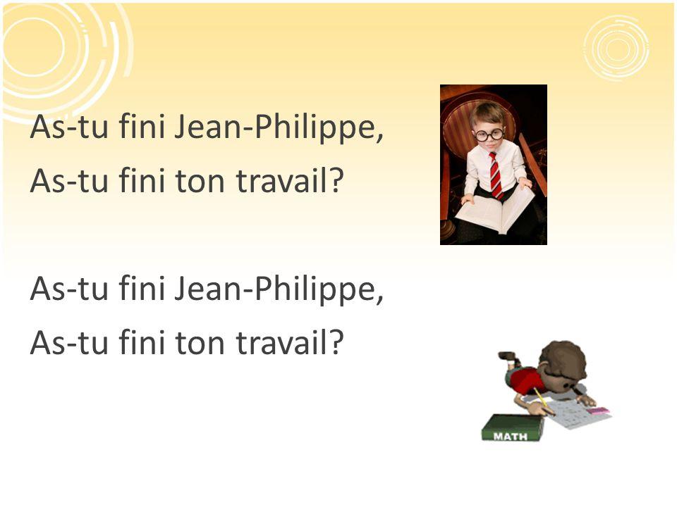 As-tu fini Jean-Philippe, As-tu fini ton travail? As-tu fini Jean-Philippe, As-tu fini ton travail?