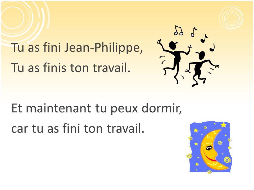 Tu as fini Jean-Philippe, Tu as finis ton travail. Et maintenant tu peux dormir, car tu as fini ton travail.