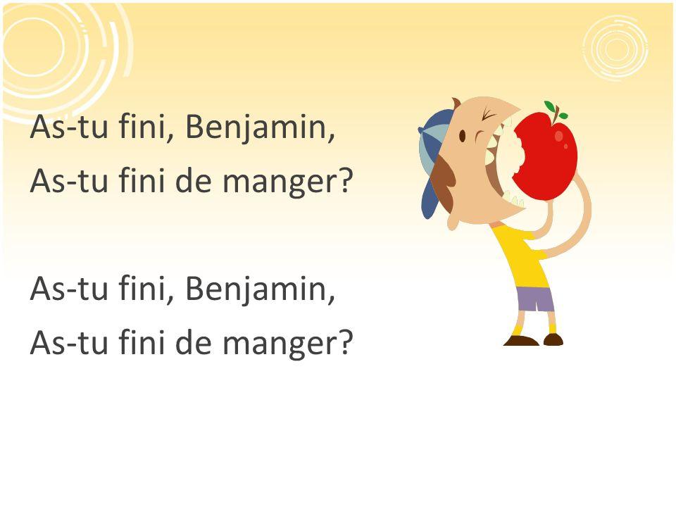 As-tu fini, Benjamin, As-tu fini de manger? As-tu fini, Benjamin, As-tu fini de manger?