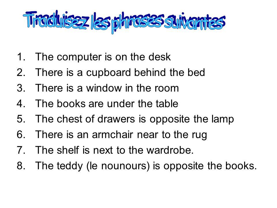 1.Lordinateur est sur le bureau 2.Il y a une armoire derrière le lit 3.Il y a une fenêtre dans la chambre 4.Les livres sont sous la table 5.La commode est en face de la lampe 6.Il y a un fauteuil près du tapis 7.Létagère est à côté de larmoire 8.Lours en peluche est en face des livres