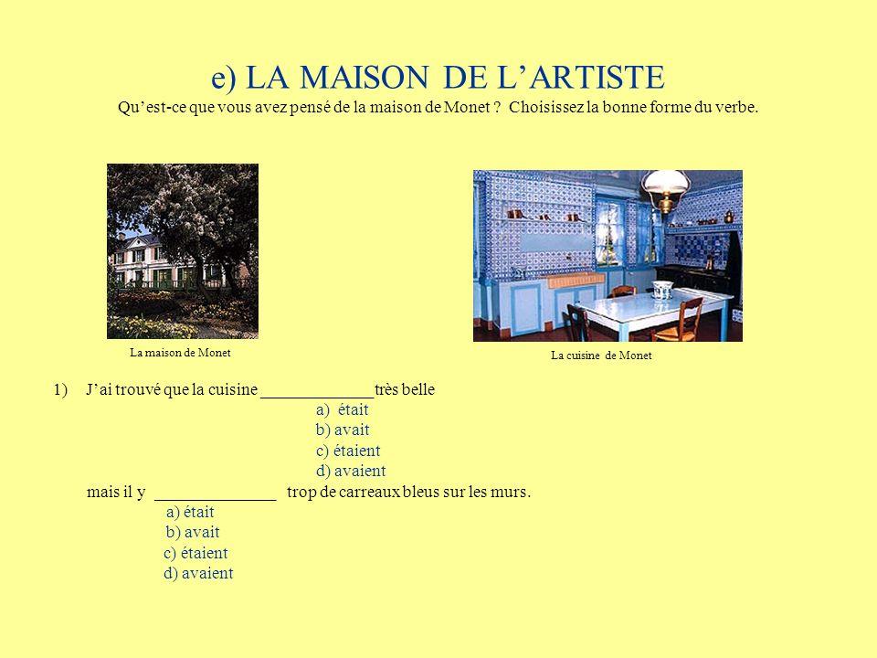 e) LA MAISON DE LARTISTE Quest-ce que vous avez pensé de la maison de Monet ? Choisissez la bonne forme du verbe. 1)Jai trouvé que la cuisine ________