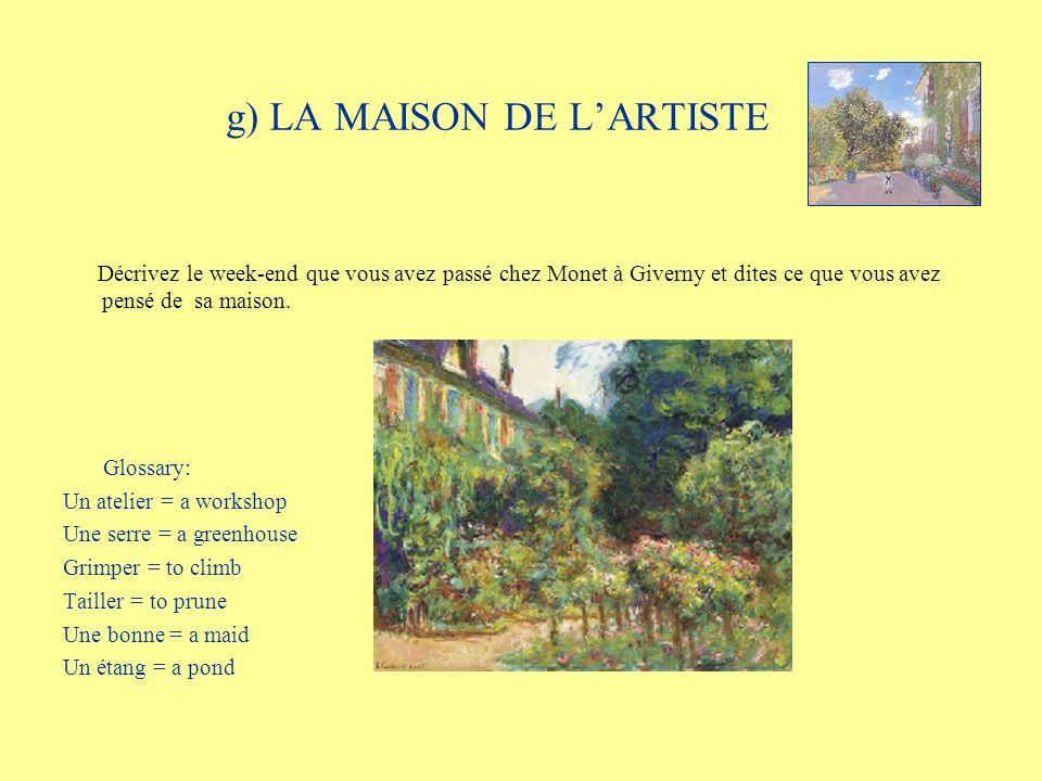 g) LA MAISON DE LARTISTE Décrivez le week-end que vous avez passé chez Monet à Giverny et dites ce que vous avez pensé de sa maison. Glossary: Un atel