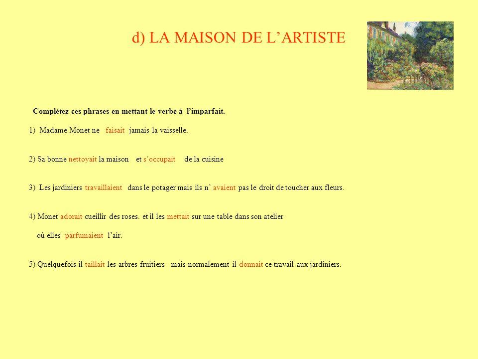 d) LA MAISON DE LARTISTE Complétez ces phrases en mettant le verbe à limparfait. 1) Madame Monet ne faisait jamais la vaisselle. 2) Sa bonne nettoyait