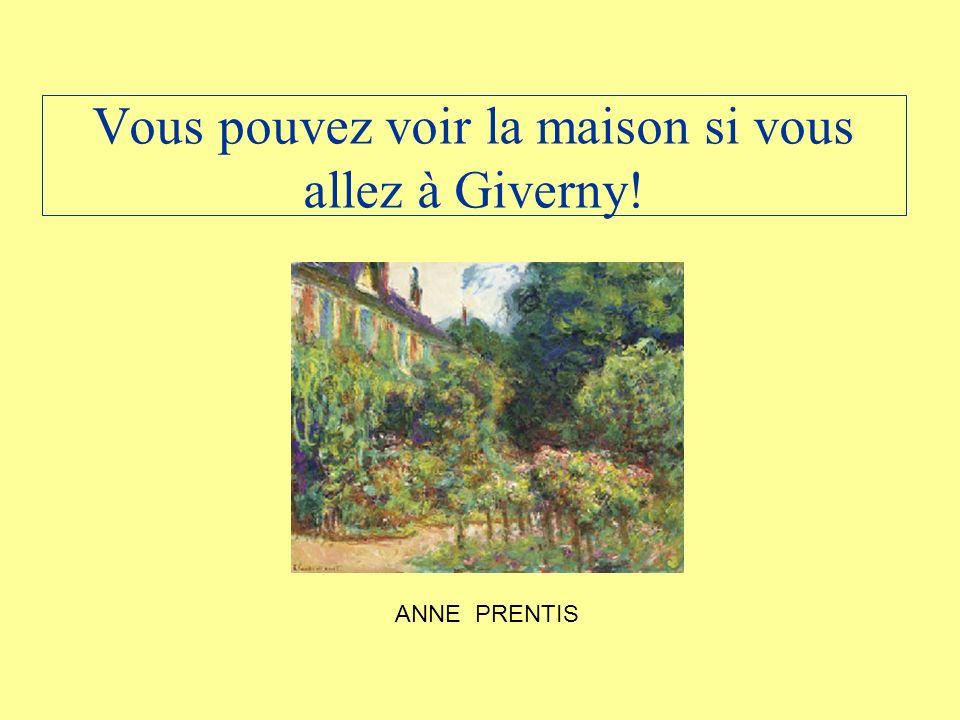 Vous pouvez voir la maison si vous allez à Giverny! ANNE PRENTIS