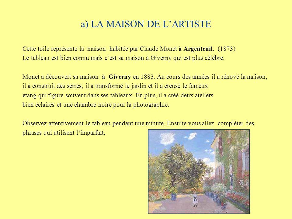 a) LA MAISON DE LARTISTE Cette toile représente la maison habitée par Claude Monet à Argenteuil. (1873) Le tableau est bien connu mais cest sa maison