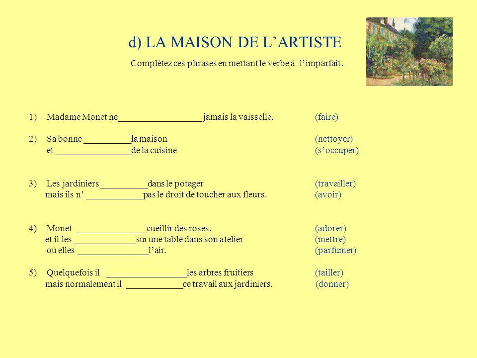 d) LA MAISON DE LARTISTE Complétez ces phrases en mettant le verbe à limparfait. 1)Madame Monet ne__________________ jamais la vaisselle. (faire) 2) S