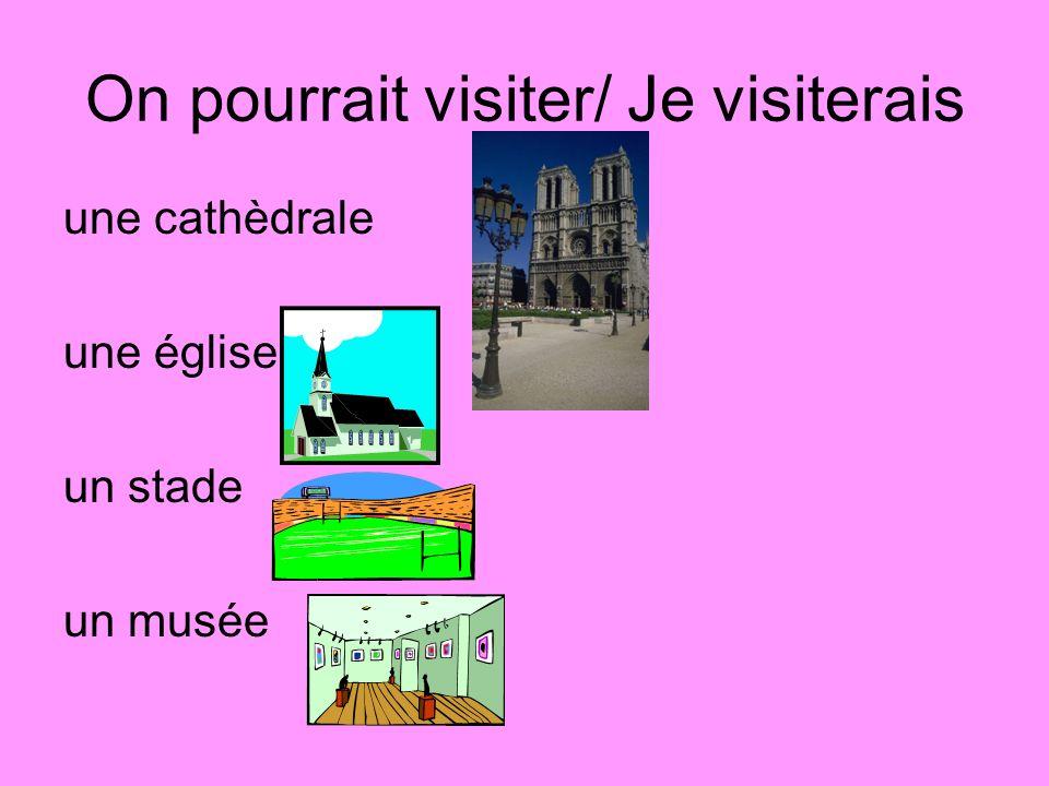 On pourrait visiter/ Je visiterais une cathèdrale une église un stade un musée