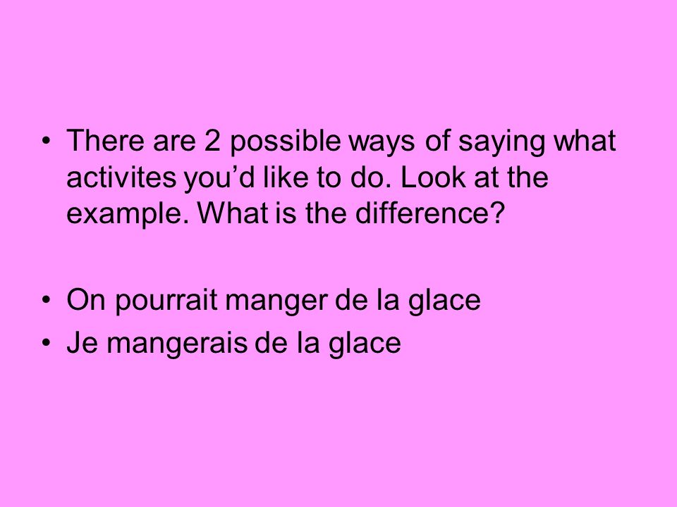 There are 2 possible ways of saying what activites youd like to do. Look at the example. What is the difference? On pourrait manger de la glace Je man