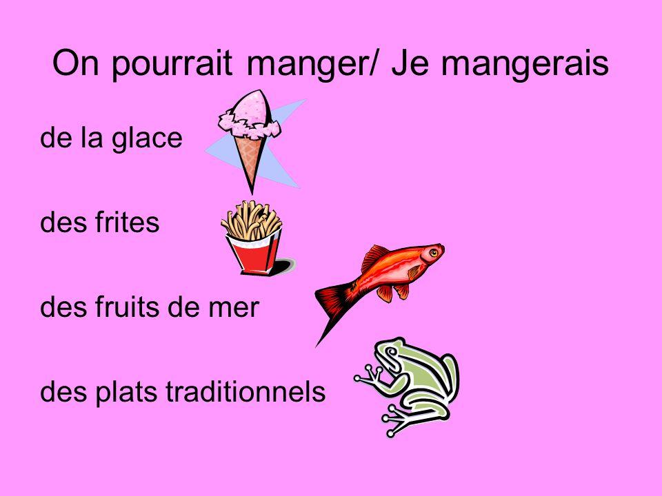 On pourrait manger/ Je mangerais de la glace des frites des fruits de mer des plats traditionnels