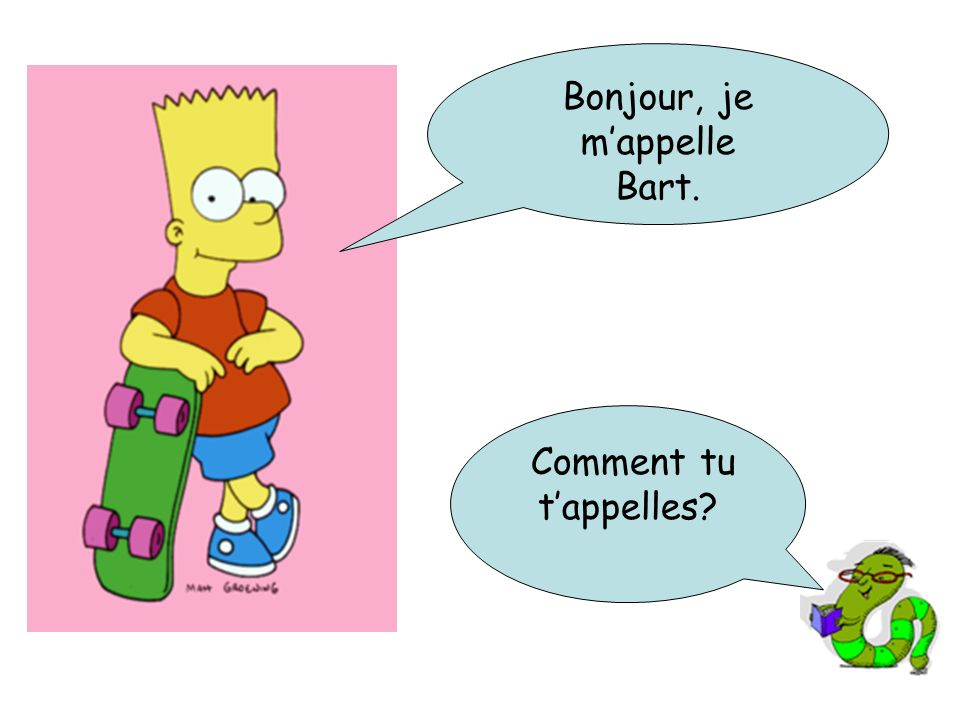 Bonjour, je mappelle Bart. Comment tu tappelles?