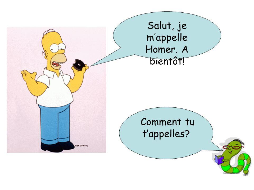 Salut, je mappelle Homer. A bientôt! Comment tu tappelles?