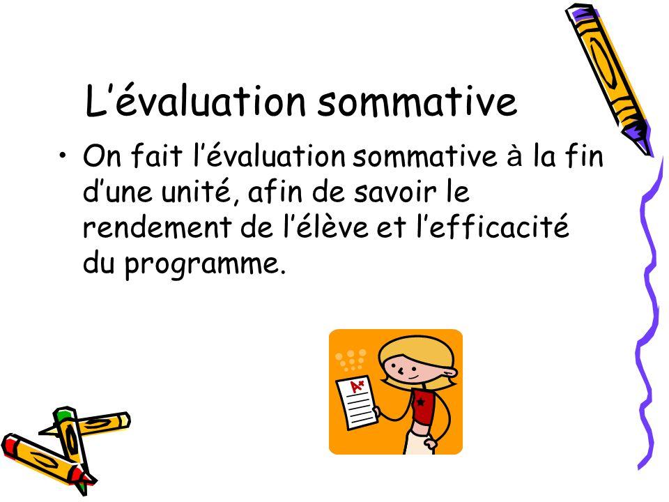 Lévaluation sommative On fait lévaluation sommative à la fin dune unité, afin de savoir le rendement de lélève et lefficacité du programme.