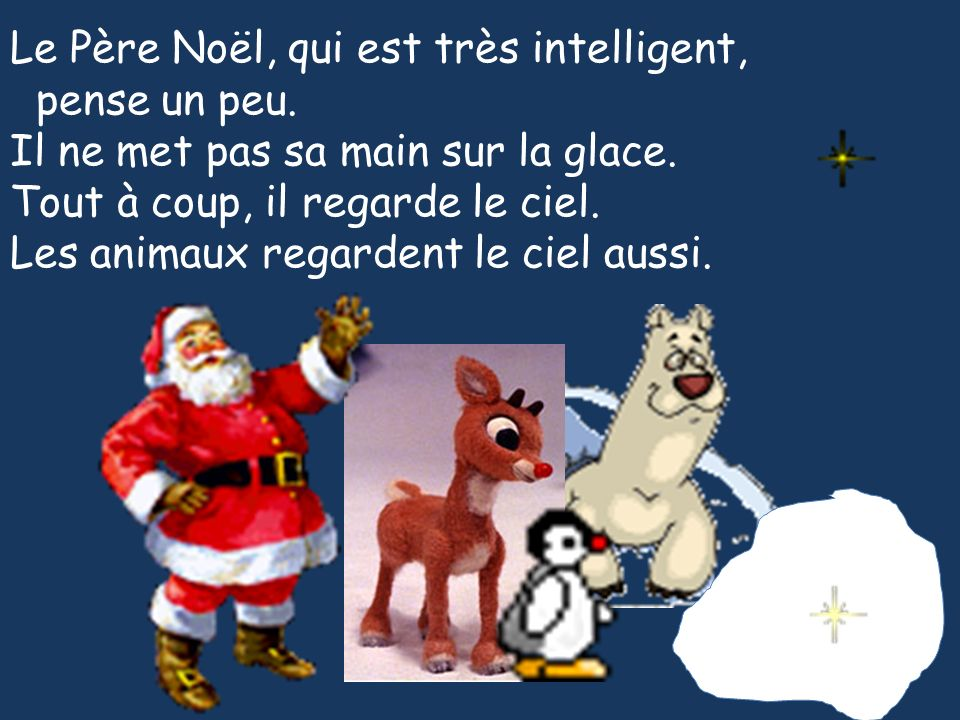 Le Père Noël, qui est très intelligent, pense un peu. Il ne met pas sa main sur la glace. Tout à coup, il regarde le ciel. Les animaux regardent le ci