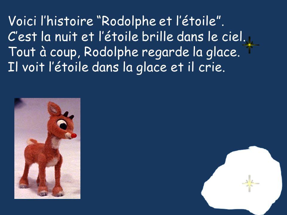 Voici lhistoire Rodolphe et létoile. Cest la nuit et létoile brille dans le ciel. Tout à coup, Rodolphe regarde la glace. Il voit létoile dans la glac