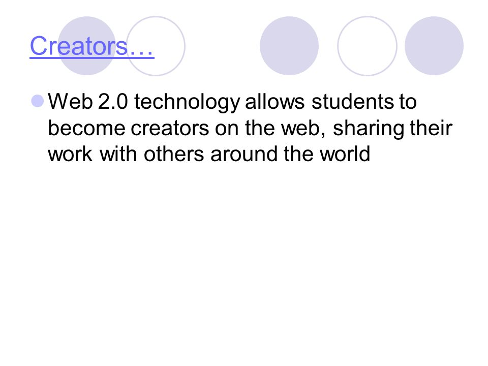 Creators… Web 2.0 technology allows students to become creators on the web, sharing their work with others around the world