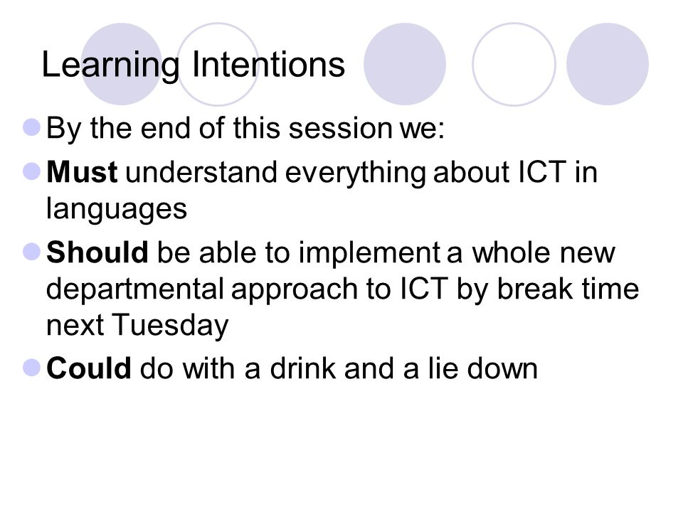 Learning Intentions By the end of this session we: Must understand everything about ICT in languages Should be able to implement a whole new departmental approach to ICT by break time next Tuesday Could do with a drink and a lie down