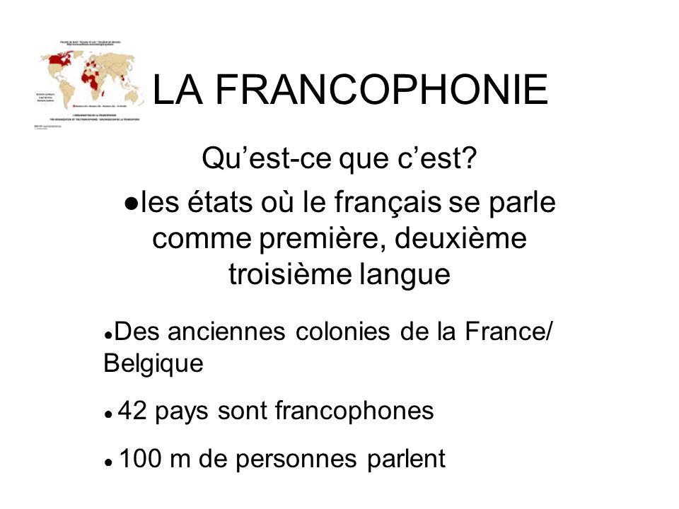 LA FRANCOPHONIE Quest-ce que cest? les états où le français se parle comme première, deuxième troisième langue Des anciennes colonies de la France/ Be