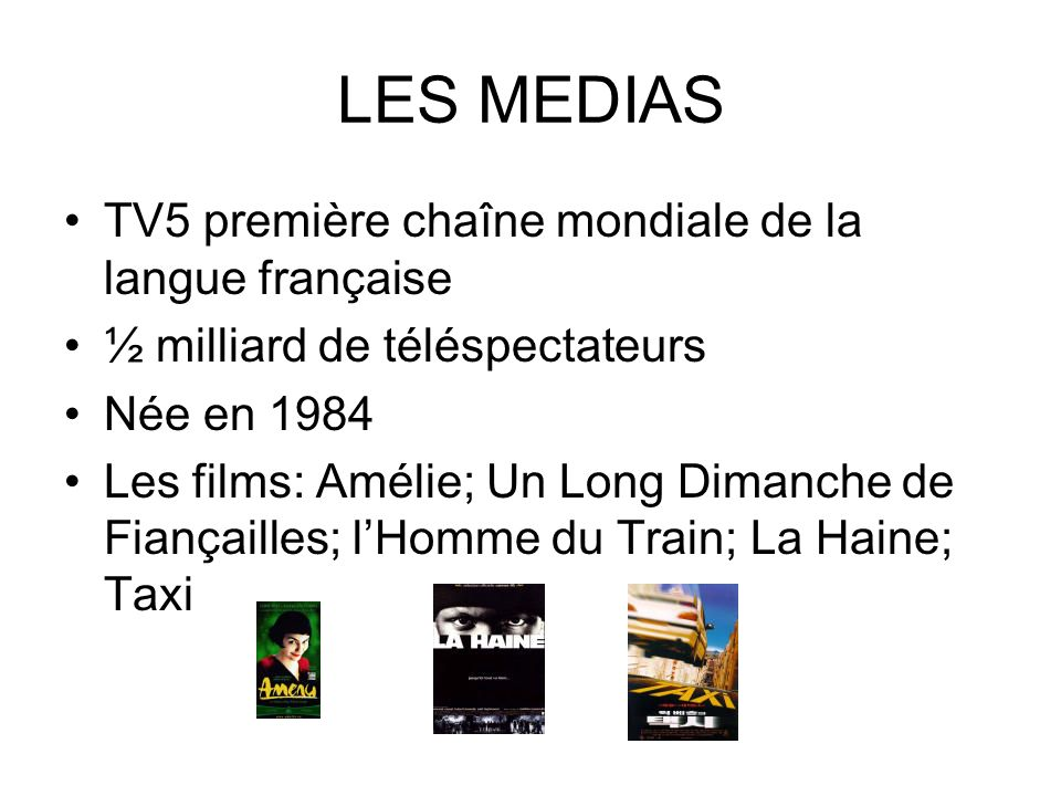 LES MEDIAS TV5 première chaîne mondiale de la langue française ½ milliard de téléspectateurs Née en 1984 Les films: Amélie; Un Long Dimanche de Fiança
