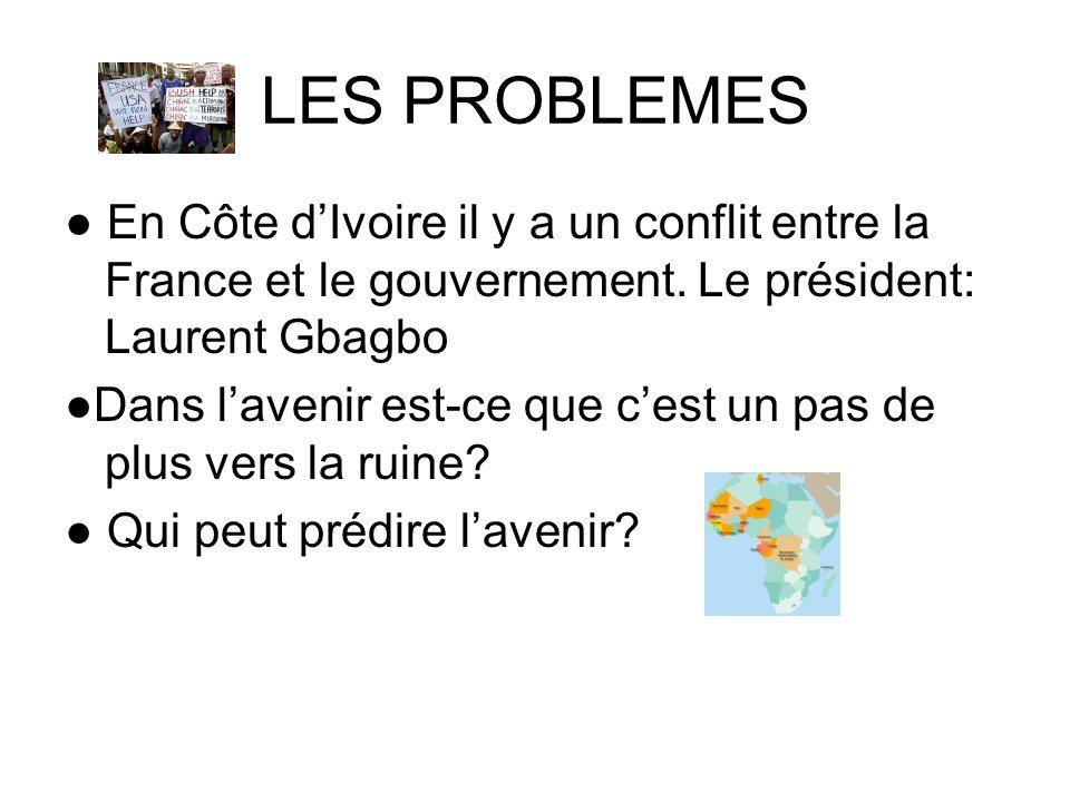 LES PROBLEMES En Côte dIvoire il y a un conflit entre la France et le gouvernement. Le président: Laurent Gbagbo Dans lavenir est-ce que cest un pas d