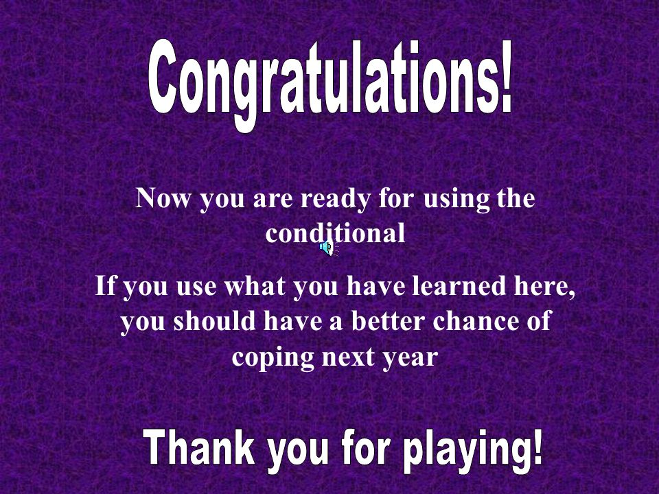 Now you are ready for using the conditional If you use what you have learned here, you should have a better chance of coping next year