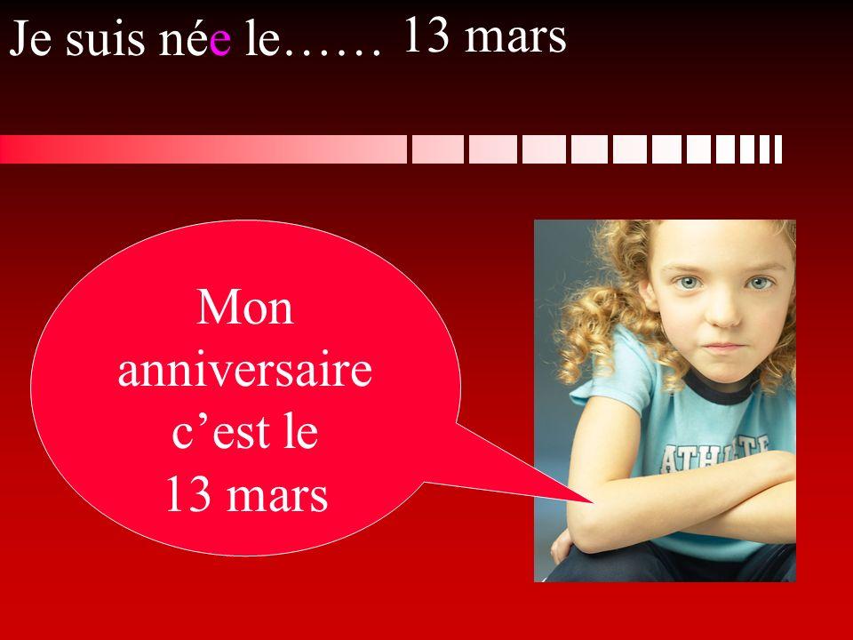 Je suis née le…… Mon anniversaire cest le 13 mars 13 mars