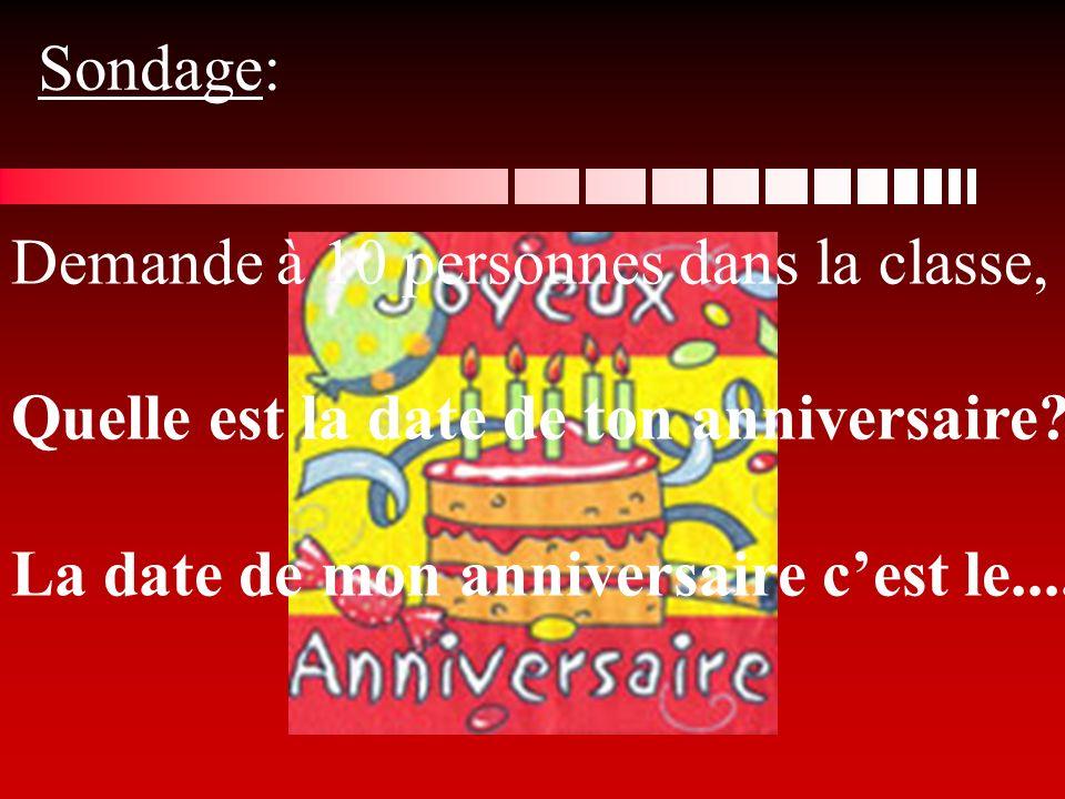 Sondage: Demande à 10 personnes dans la classe, Quelle est la date de ton anniversaire? La date de mon anniversaire cest le....
