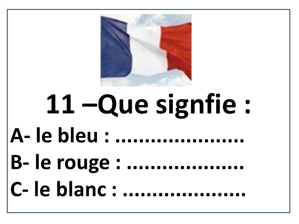 11 –Que signfie : A- le bleu :...................... B- le rouge :.................... C- le blanc :.....................