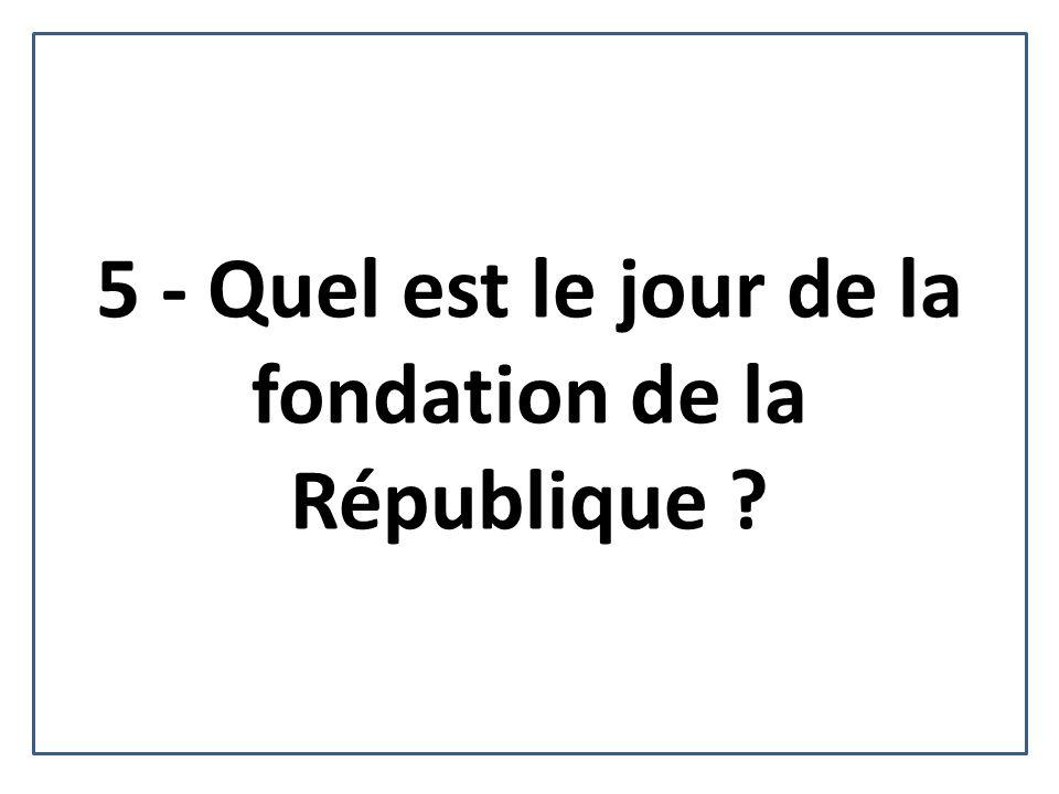 5 - Quel est le jour de la fondation de la République ?