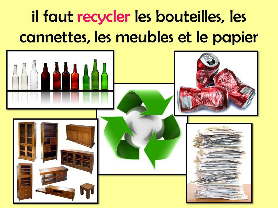 il faut recycler les bouteilles, les cannettes, les meubles et le papier