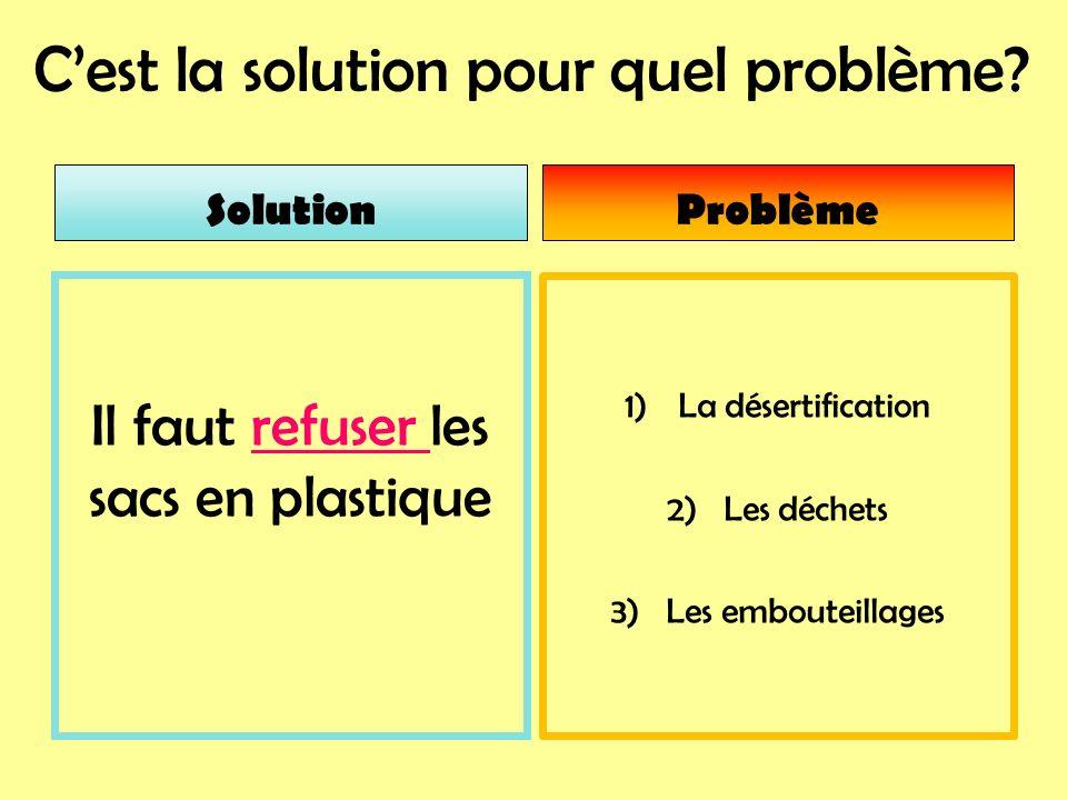 Cest la solution pour quel problème? Problème 1)La désertification 2) Les déchets 3) Les embouteillages Solution Il faut refuser les sacs en plastique