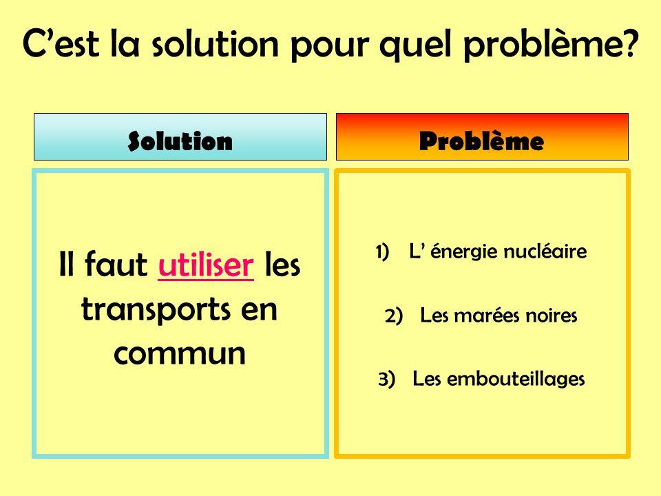Cest la solution pour quel problème? 1)L énergie nucléaire 2) Les marées noires 3) Les embouteillages Il faut utiliser les transports en commun Soluti