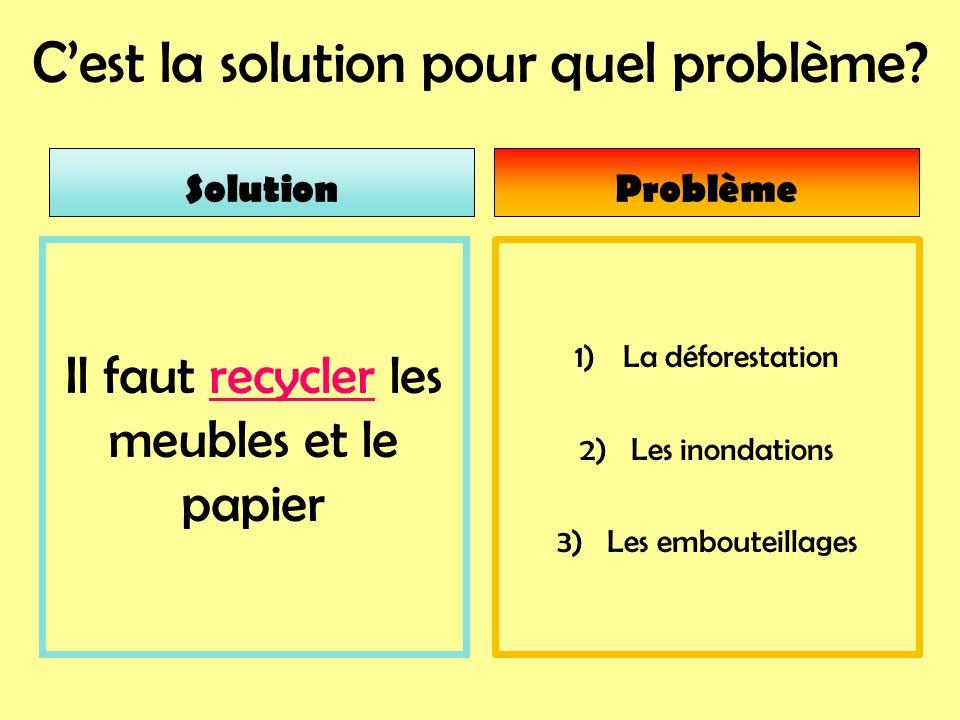 Cest la solution pour quel problème? 1)La déforestation 2) Les inondations 3) Les embouteillages Il faut recycler les meubles et le papier SolutionPro