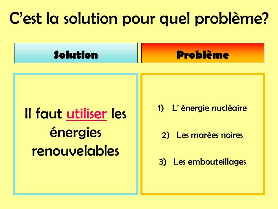 Cest la solution pour quel problème? 1)L énergie nucléaire 2) Les marées noires 3) Les embouteillages Il faut utiliser les énergies renouvelables Solu