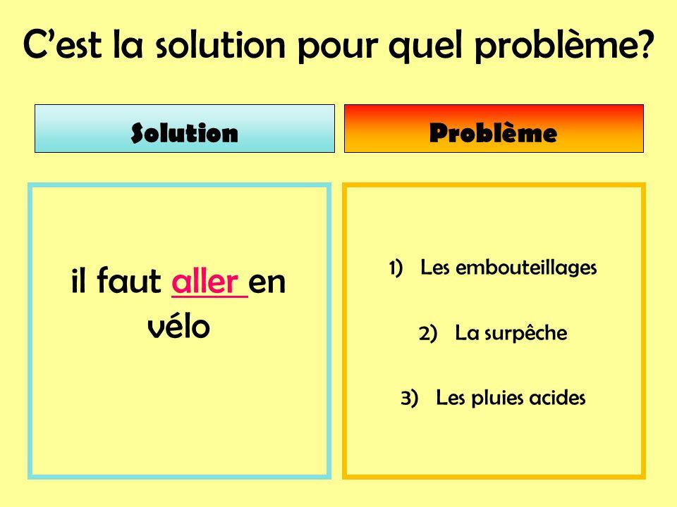 Cest la solution pour quel problème? 1) Les embouteillages 2) La surpêche 3) Les pluies acides il faut aller en vélo SolutionProblème