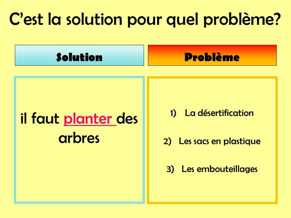 Cest la solution pour quel problème? 1)La désertification 2) Les sacs en plastique 3) Les embouteillages il faut planter des arbres SolutionProblème