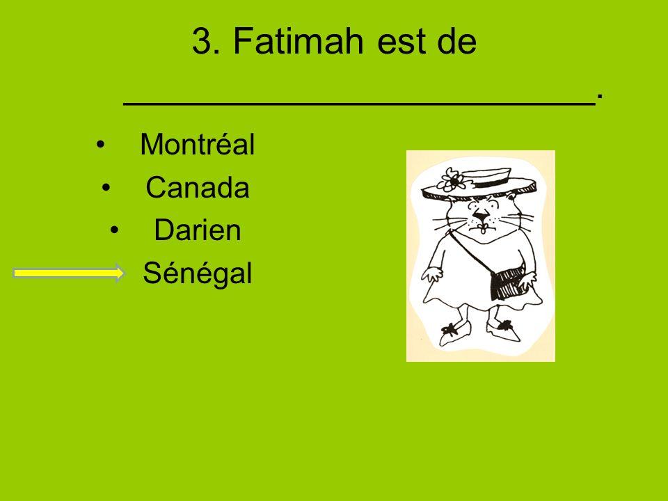 3. Fatimah est de _______________________. Montréal Canada Darien Sénégal