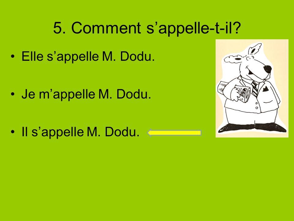 5. Comment sappelle-t-il? Elle sappelle M. Dodu. Je mappelle M. Dodu. Il sappelle M. Dodu.