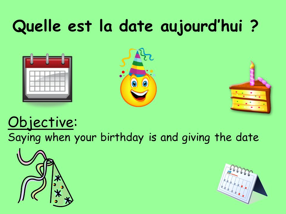 Objective: Saying when your birthday is and giving the date Quelle est la date aujourdhui ?
