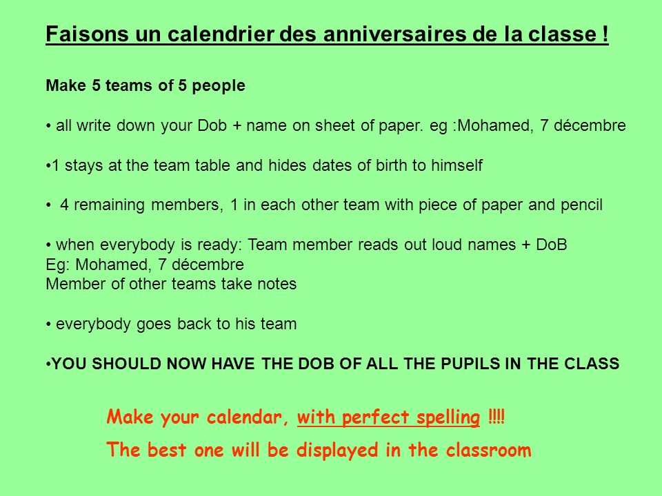 Make 5 teams of 5 people all write down your Dob + name on sheet of paper. eg :Mohamed, 7 décembre 1 stays at the team table and hides dates of birth
