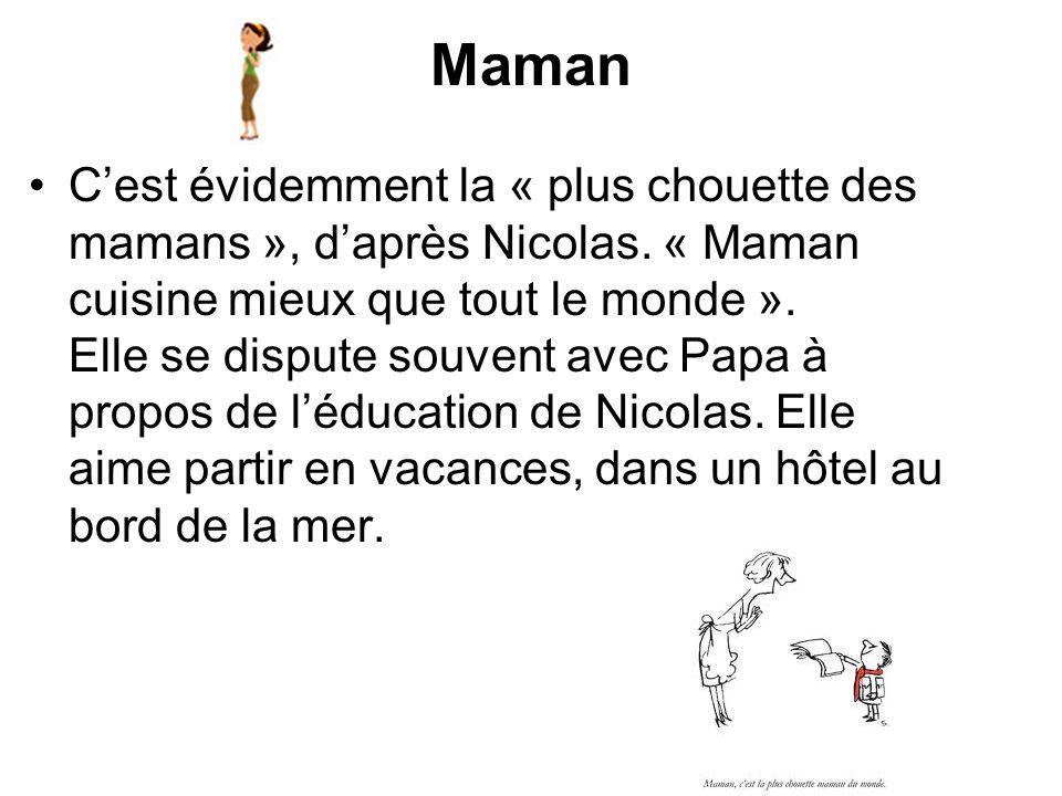 Maman Cest évidemment la « plus chouette des mamans », daprès Nicolas. « Maman cuisine mieux que tout le monde ». Elle se dispute souvent avec Papa à