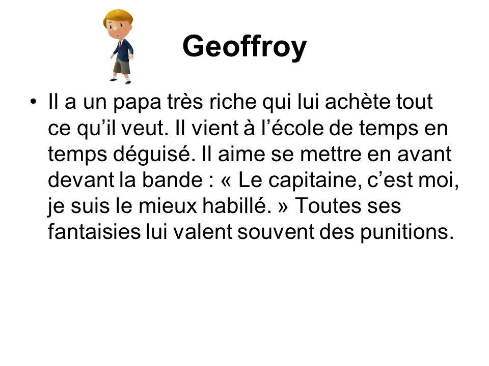 Geoffroy Il a un papa très riche qui lui achète tout ce quil veut. Il vient à lécole de temps en temps déguisé. Il aime se mettre en avant devant la b